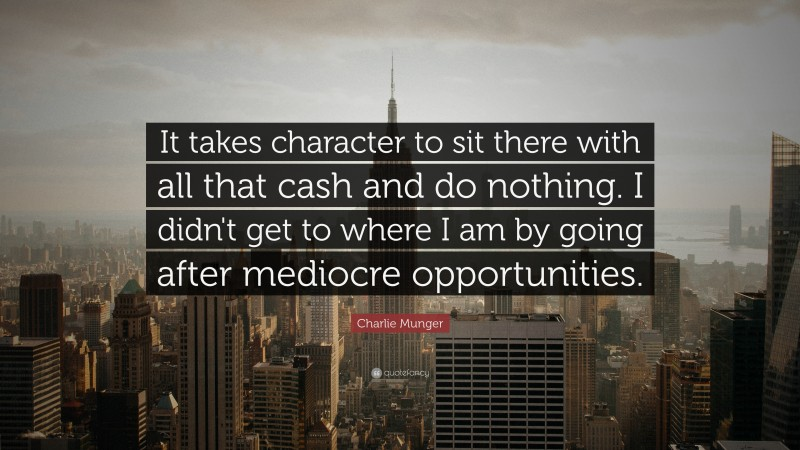"""Charlie Munger Quote: """"It takes character to sit there with all that cash and do nothing. I didn't get to where I am by going after mediocre opportunities."""""""
