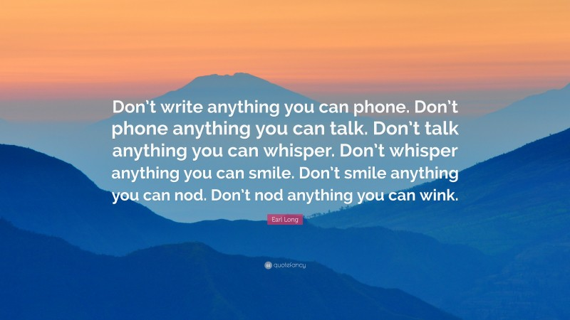 """Earl Long Quote: """"Don't write anything you can phone. Don't phone anything you can talk. Don't talk anything you can whisper. Don't whisper anything you can smile. Don't smile anything you can nod. Don't nod anything you can wink."""""""