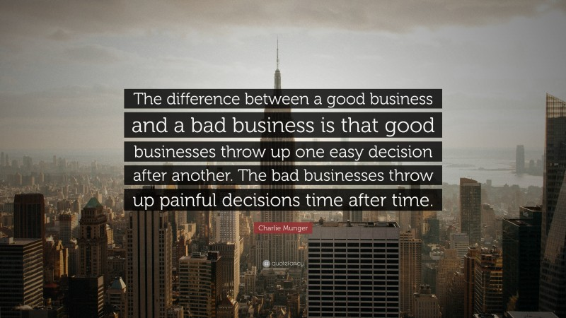 """Charlie Munger Quote: """"The difference between a good business and a bad business is that good businesses throw up one easy decision after another. The bad businesses throw up painful decisions time after time."""""""