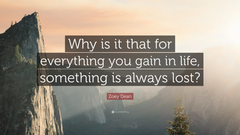 """Zoey Dean Quote: """"Why is it that for everything you gain in life, something is always lost?"""""""