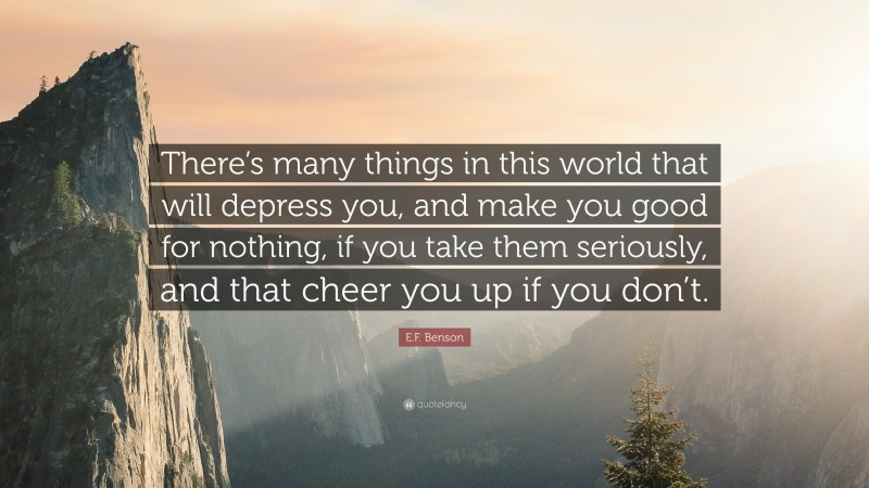 """E.F. Benson Quote: """"There's many things in this world that will depress you, and make you good for nothing, if you take them seriously, and that cheer you up if you don't."""""""
