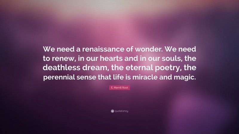"""E. Merrill Root Quote: """"We need a renaissance of wonder. We need to renew, in our hearts and in our souls, the deathless dream, the eternal poetry, the perennial sense that life is miracle and magic."""""""