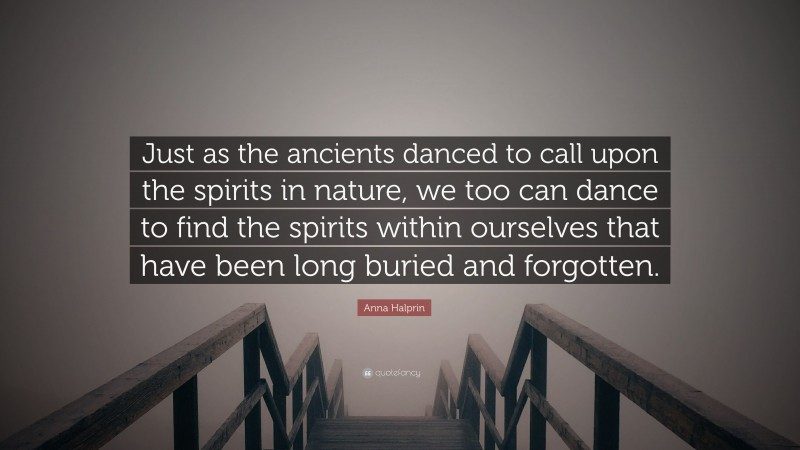 """Anna Halprin Quote: """"Just as the ancients danced to call upon the spirits in nature, we too can dance to find the spirits within ourselves that have been long buried and forgotten."""""""