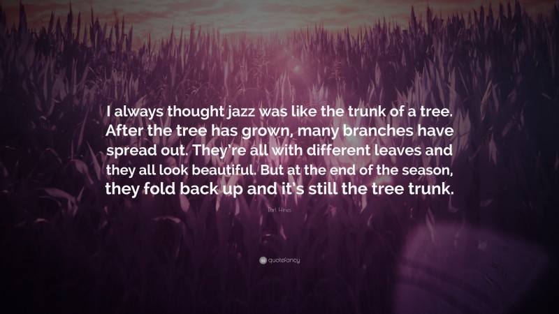 """Earl Hines Quote: """"I always thought jazz was like the trunk of a tree. After the tree has grown, many branches have spread out. They're all with different leaves and they all look beautiful. But at the end of the season, they fold back up and it's still the tree trunk."""""""