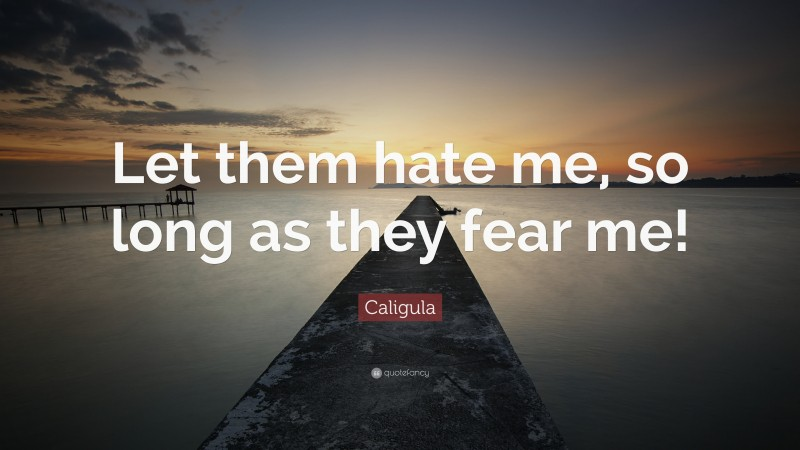 """Caligula Quote: """"Let them hate me, so long as they fear me!"""""""