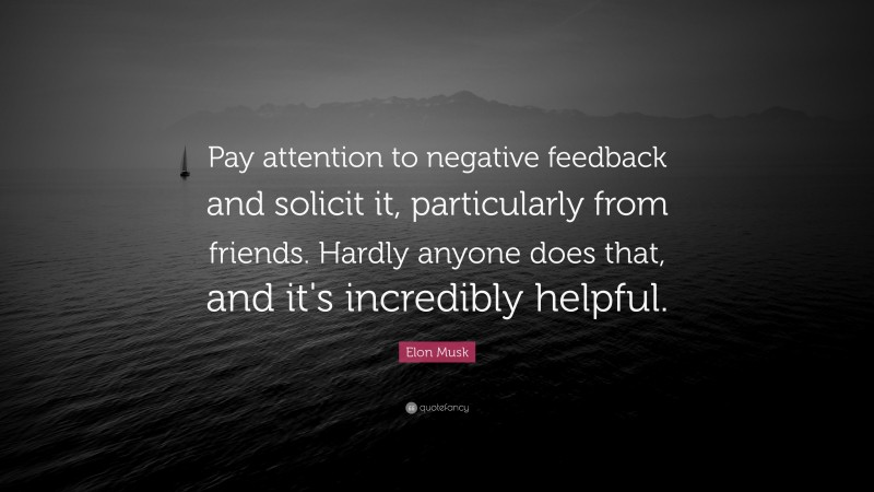 """Elon Musk Quote: """"Pay attention to negative feedback and solicit it, particularly from friends. Hardly anyone does that, and it's incredibly helpful."""""""