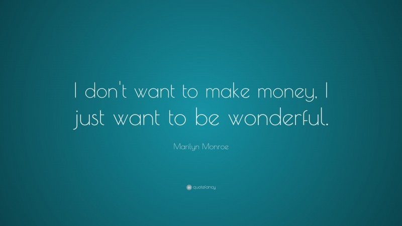 """Marilyn Monroe Quote: """"I don't want to make money, I just want to be wonderful."""""""