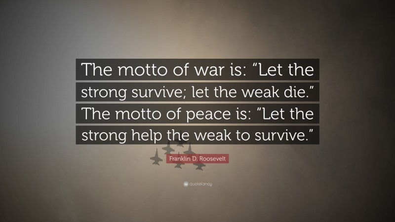 """Franklin D. Roosevelt Quote: """"The motto of war is: """"Let the strong survive; let the weak die."""" The motto of peace is: """"Let the strong help the weak to survive."""""""""""