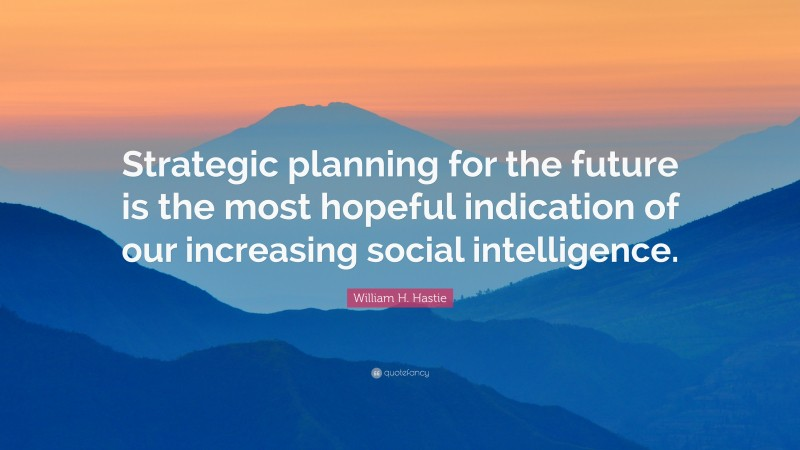 "William H. Hastie Quote: ""Strategic planning for the future is the most hopeful indication of our increasing social intelligence."""