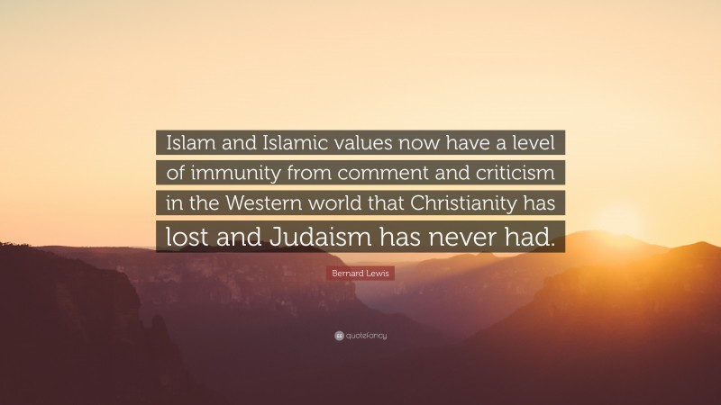 """Bernard Lewis Quote: """"Islam and Islamic values now have a level of immunity from comment and criticism in the Western world that Christianity has lost and Judaism has never had."""""""