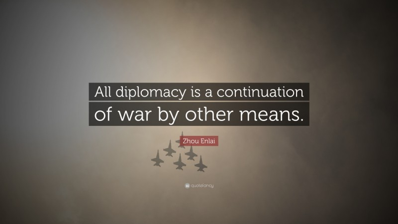 """Zhou Enlai Quote: """"All diplomacy is a continuation of war by other means."""""""