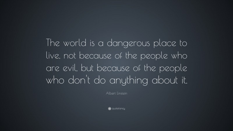 """Albert Einstein Quote: """"The world is a dangerous place to live, not because of the people who are evil, but because of the people who don't do anything about it."""""""