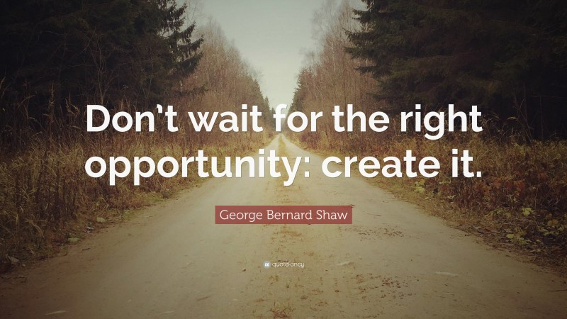 """Quotes About Waiting: """"Don't wait for the right opportunity: create it."""" — George Bernard Shaw"""