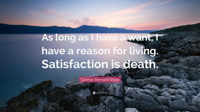 "George Bernard Shaw Quote: ""As long as I have a want, I have a reason for living. Satisfaction is death."""