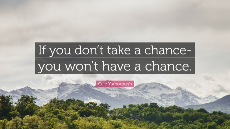"""Cale Yarborough Quote: """"If you don't take a chance-you won't have a chance."""""""