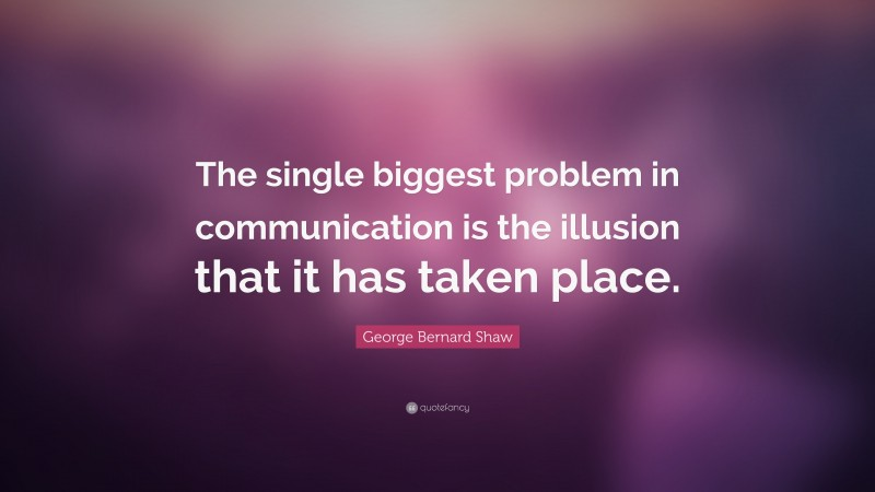 """George Bernard Shaw Quote: """"The single biggest problem in communication is the illusion that it has taken place."""""""
