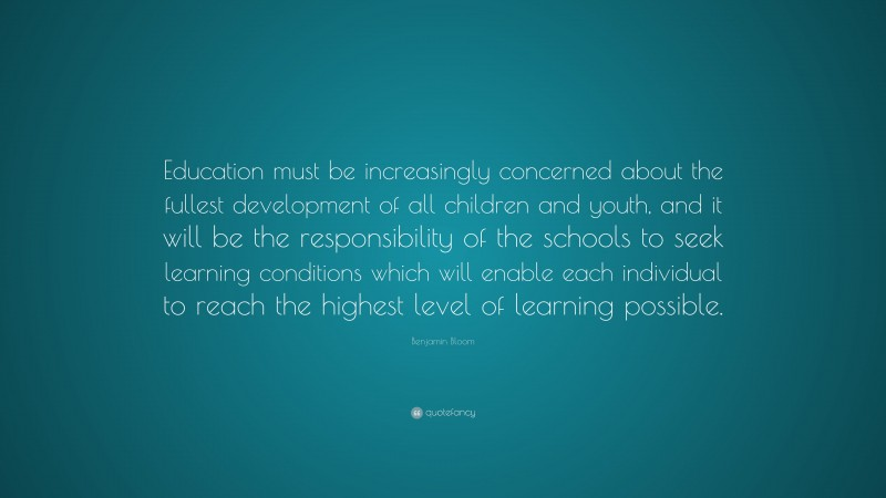 """Benjamin Bloom Quote: """"Education must be increasingly concerned about the fullest development of all children and youth, and it will be the responsibility of the schools to seek learning conditions which will enable each individual to reach the highest level of learning possible."""""""