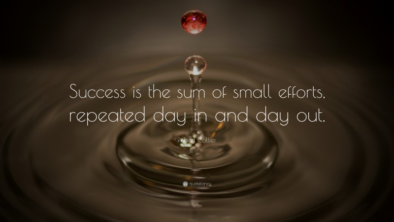 """Robert Collier Quote: """"Success is the sum of small efforts, repeated day in and day out."""""""