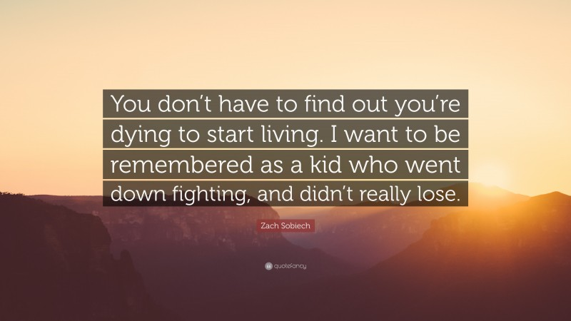 """Zach Sobiech Quote: """"You don't have to find out you're dying to start living. I want to be remembered as a kid who went down fighting, and didn't really lose."""""""