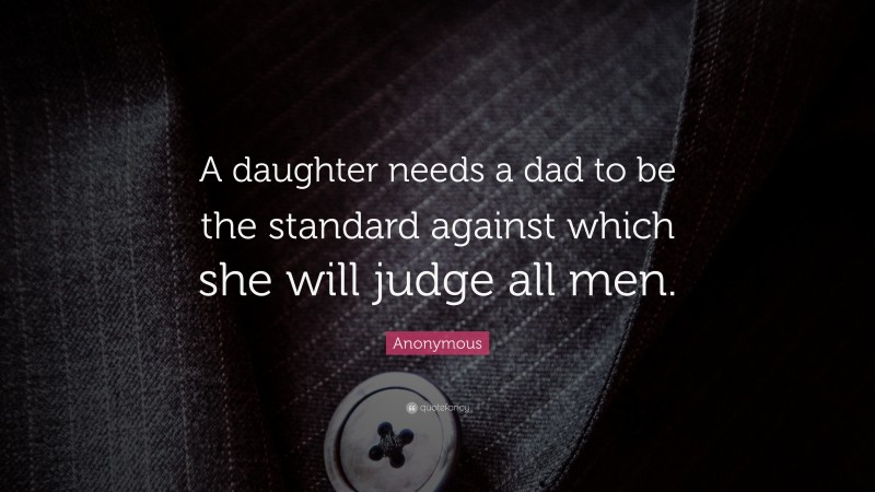 """Anonymous Quote: """"A daughter needs a dad to be the standard against which she will judge all men."""""""