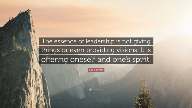 """Lee Bolman Quote: """"The essence of leadership is not giving things or even providing visions. It is offering oneself and one's spirit."""""""
