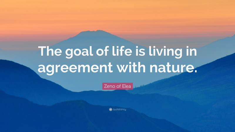 """Zeno of Elea Quote: """"The goal of life is living in agreement with nature."""""""
