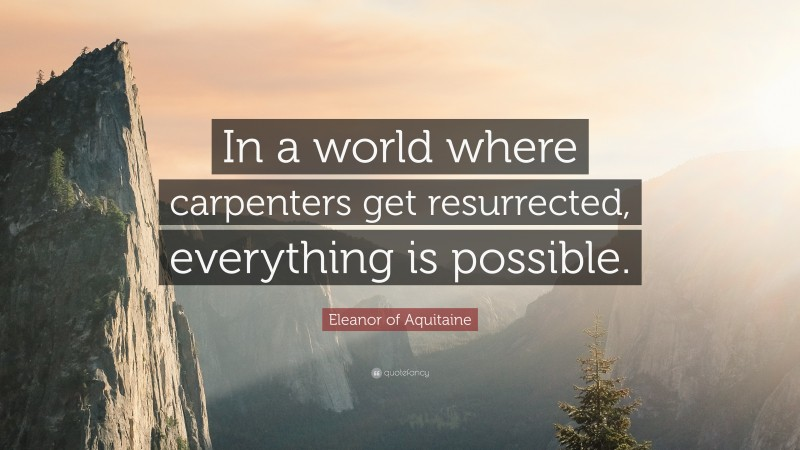 """Eleanor of Aquitaine Quote: """"In a world where carpenters get resurrected, everything is possible."""""""