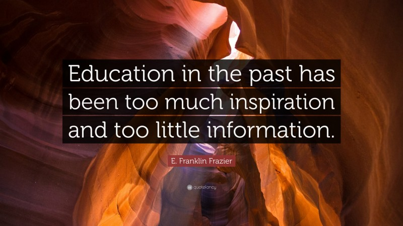 """E. Franklin Frazier Quote: """"Education in the past has been too much inspiration and too little information."""""""