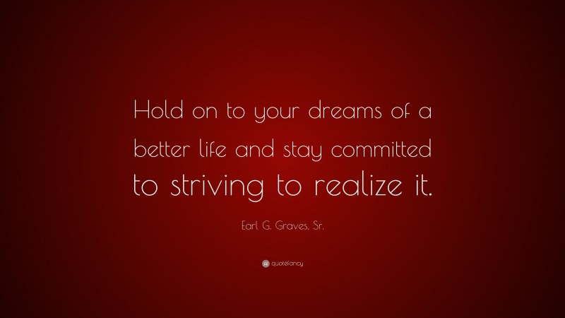 """Earl G. Graves, Sr. Quote: """"Hold on to your dreams of a better life and stay committed to striving to realize it."""""""