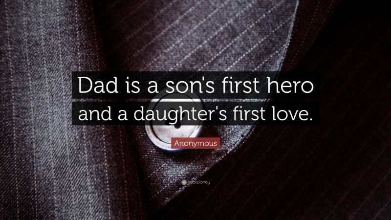 """Anonymous Quote: """"Dad is a son's first hero and a daughter's first love."""""""