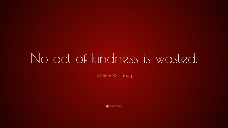 """William W. Purkey Quote: """"No act of kindness is wasted."""""""