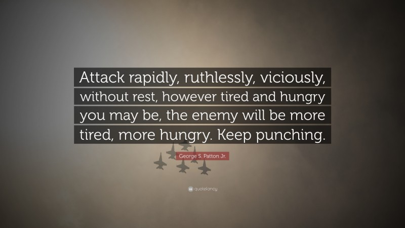 "George S. Patton Jr. Quote: ""Attack rapidly, ruthlessly, viciously, without rest, however tired and hungry you may be, the enemy will be more tired, more hungry. Keep punching."""