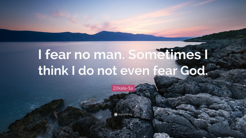 "Zitkala-Sa Quote: ""I fear no man. Sometimes I think I do not even fear God."""