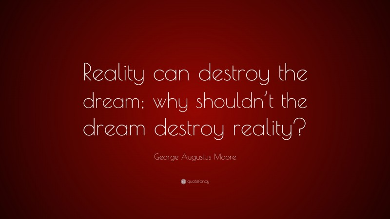 """George Augustus Moore Quote: """"Reality can destroy the dream; why shouldn't the dream destroy reality?"""""""