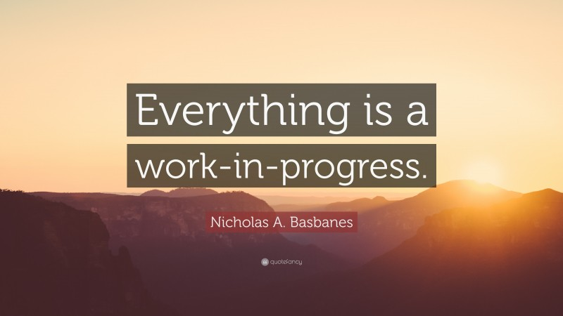 """Nicholas A. Basbanes Quote: """"Everything is a work-in-progress."""""""