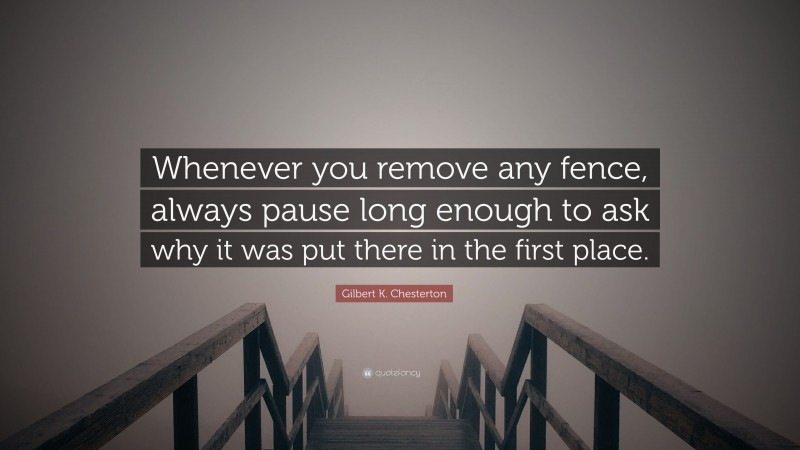 """Gilbert K. Chesterton Quote: """"Whenever you remove any fence, always pause long enough to ask why it was put there in the first place."""""""