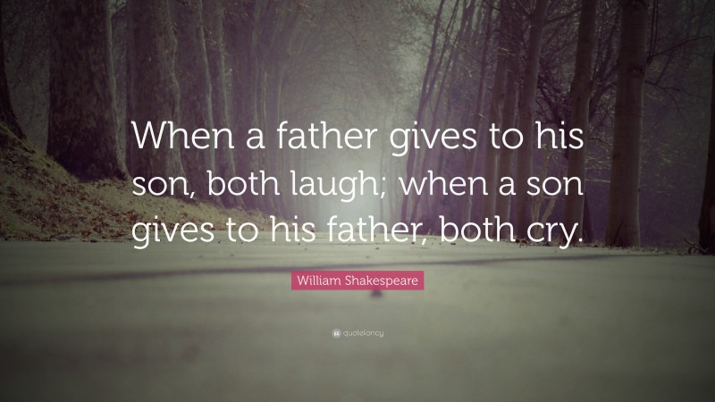 """William Shakespeare Quote: """"When a father gives to his son, both laugh; when a son gives to his father, both cry."""""""