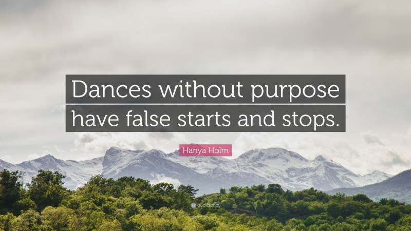 """Hanya Holm Quote: """"Dances without purpose have false starts and stops."""""""