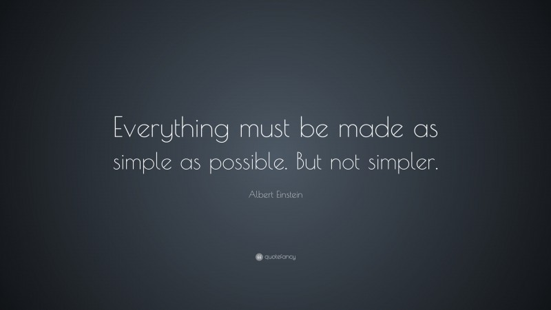 """Albert Einstein Quote: """"Everything must be made as simple as possible. But not simpler."""""""