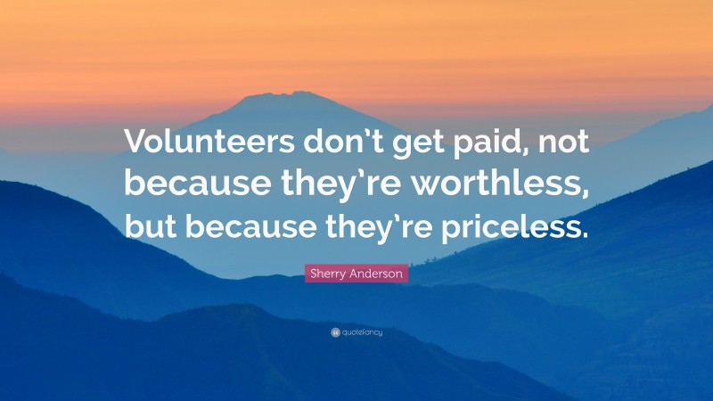 """Volunteer Quotes: """"Volunteers don't get paid, not because they're worthless, but because they're priceless."""" — Sherry Anderson"""