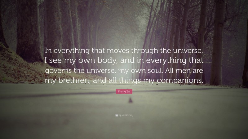 """Zhang Zai Quote: """"In everything that moves through the universe, I see my own body, and in everything that governs the universe, my own soul. All men are my brethren, and all things my companions."""""""