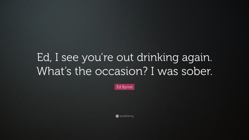 """Ed Byrne Quote: """"Ed, I see you're out drinking again. What's the occasion? I was sober."""""""