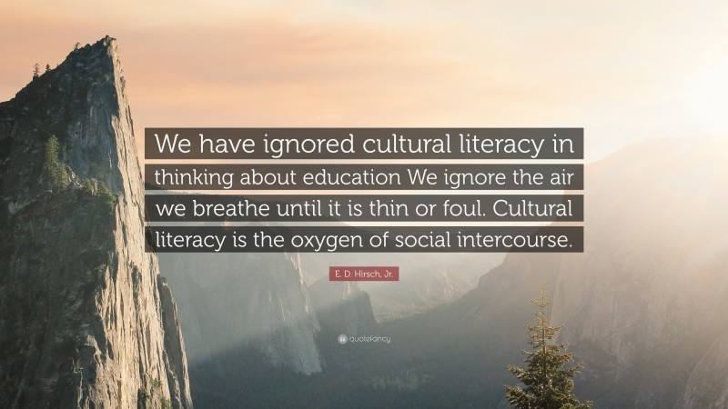 """E. D. Hirsch, Jr. Quote: """"We have ignored cultural literacy in thinking about education We ignore the air we breathe until it is thin or foul. Cultural literacy is the oxygen of social intercourse."""""""