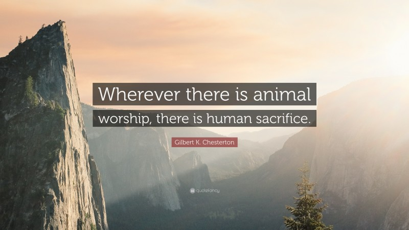 """Gilbert K. Chesterton Quote: """"Wherever there is animal worship, there is human sacrifice."""""""