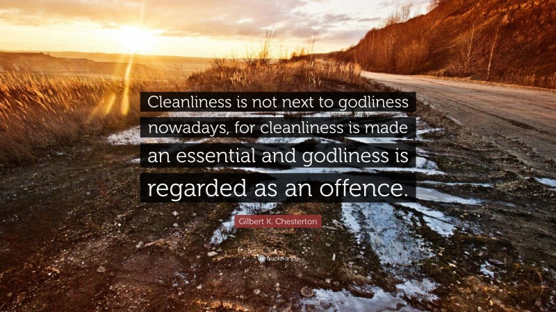 """Gilbert K. Chesterton Quote: """"Cleanliness is not next to godliness nowadays, for cleanliness is made an essential and godliness is regarded as an offence."""""""