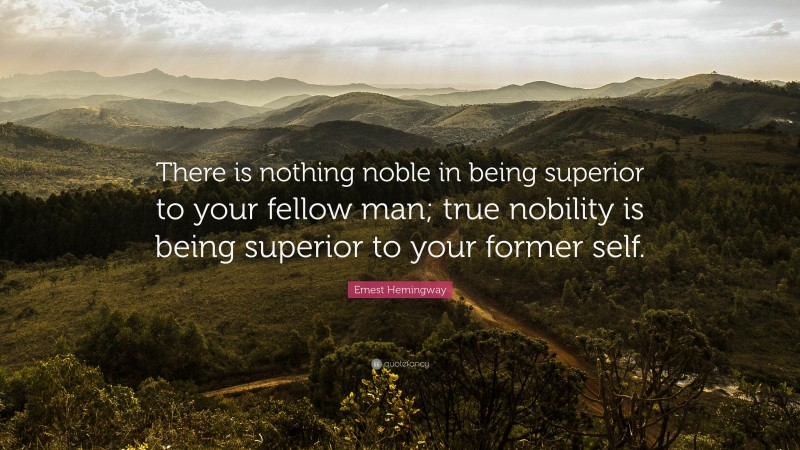 """Ernest Hemingway Quote: """"There is nothing noble in being superior to your fellow man; true nobility is being superior to your former self."""""""