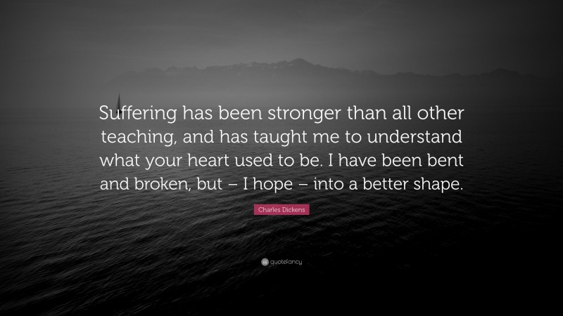 """Charles Dickens Quote: """"Suffering has been stronger than all other teaching, and has taught me to understand what your heart used to be. I have been bent and broken, but – I hope – into a better shape."""""""
