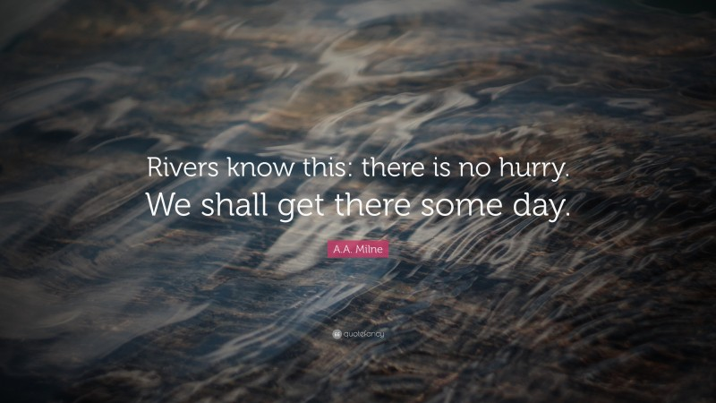 """A. A. Milne Quote: """"Rivers know this: there is no hurry. We shall get there some day."""""""