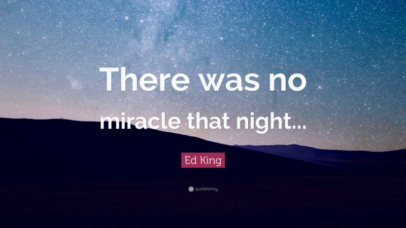 """Ed King Quote: """"There was no miracle that night..."""""""