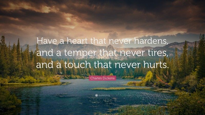 """Charles Dickens Quote: """"Have a heart that never hardens, and a temper that never tires, and a touch that never hurts."""""""